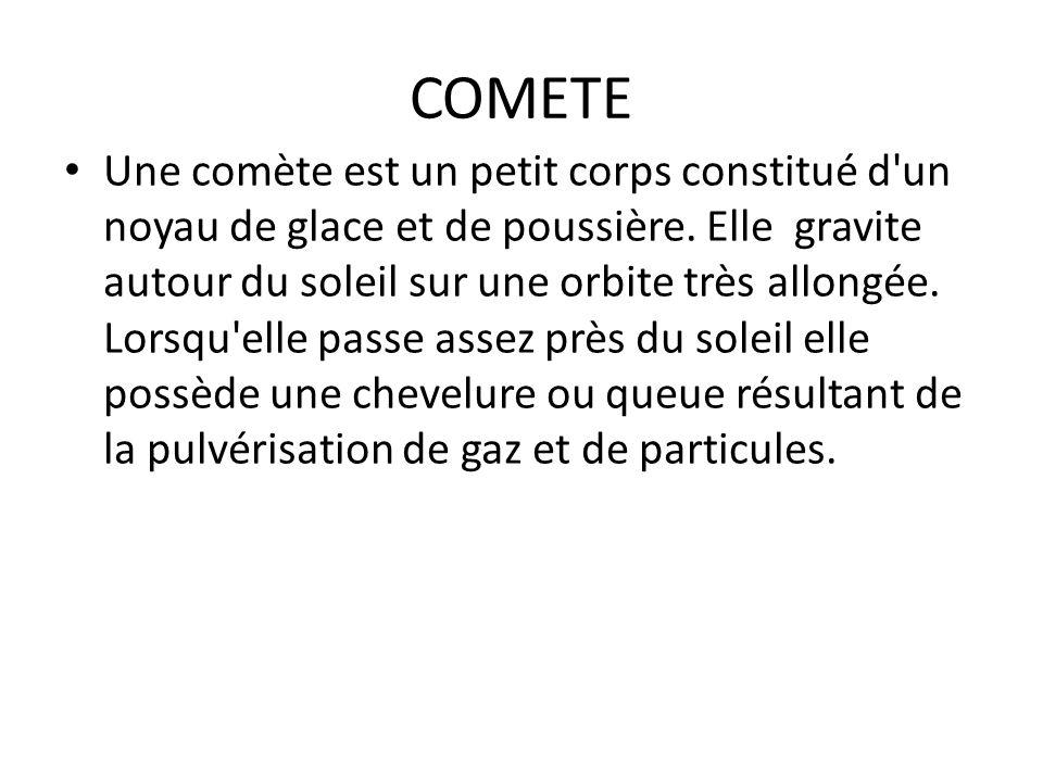 COMETE Une comète est un petit corps constitué d'un noyau de glace et de poussière. Elle gravite autour du soleil sur une orbite très allongée. Lorsqu