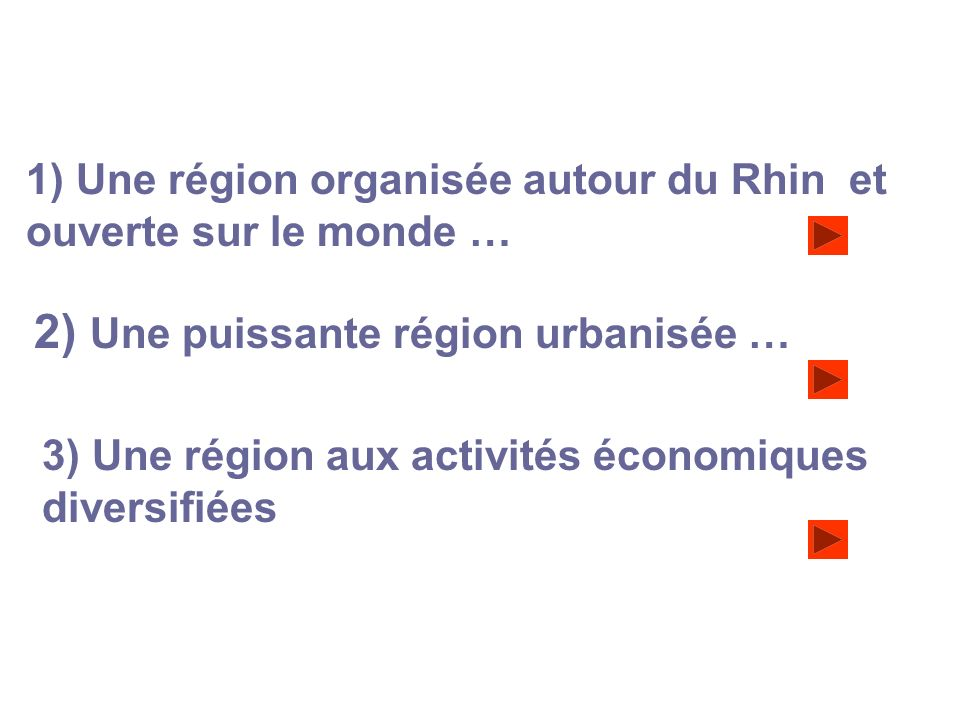 1) Une région organisée autour du Rhin et ouverte sur le monde … 2) Une puissante région urbanisée … 3) Une région aux activités économiques diversifi