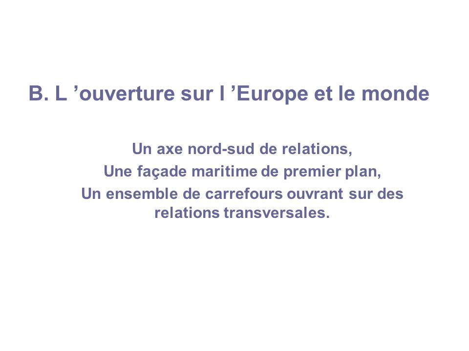 B. L ouverture sur l Europe et le monde Un axe nord-sud de relations, Une façade maritime de premier plan, Un ensemble de carrefours ouvrant sur des r