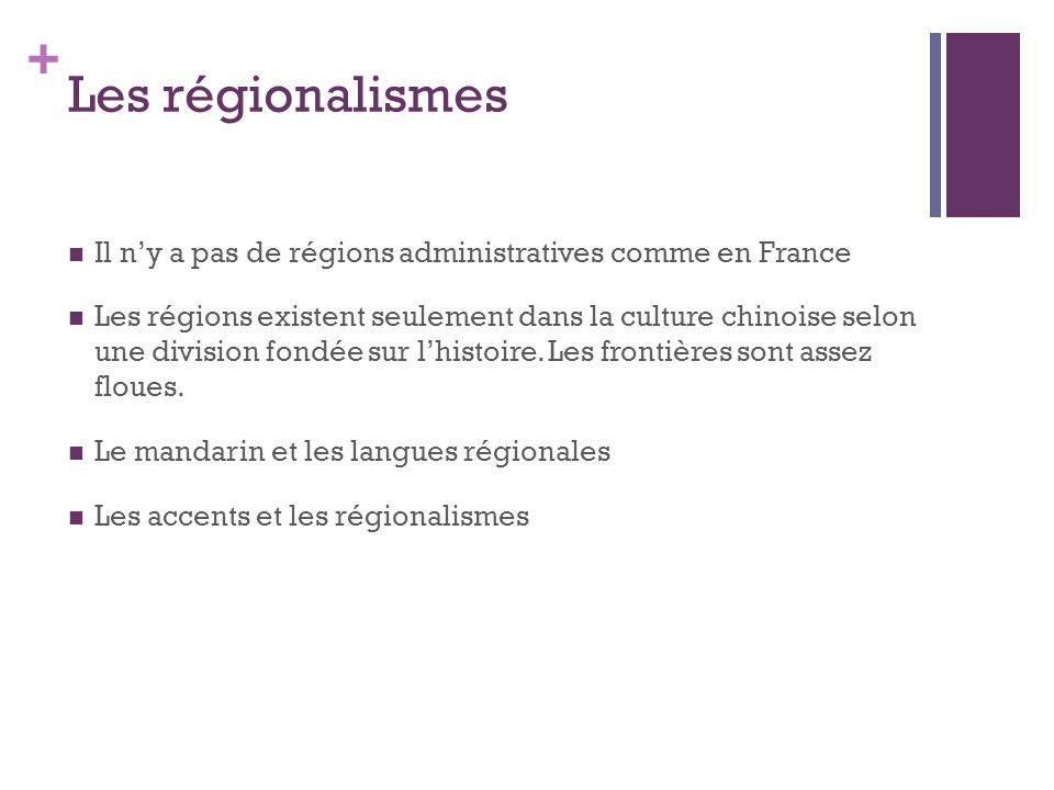 + Les régionalismes Il ny a pas de régions administratives comme en France Les régions existent seulement dans la culture chinoise selon une division fondée sur lhistoire.
