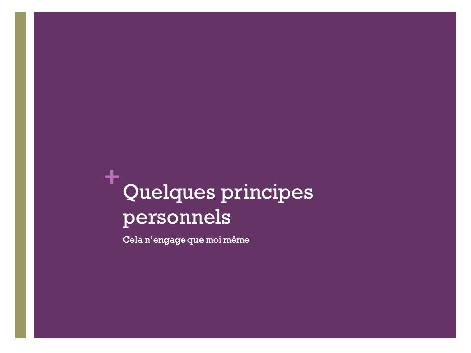 + Quelques principes personnels Cela nengage que moi même