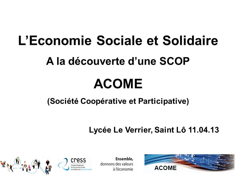 LEconomie Sociale et Solidaire A la découverte dune SCOP ACOME (Société Coopérative et Participative) Lycée Le Verrier, Saint Lô 11.04.13 1 ACOME