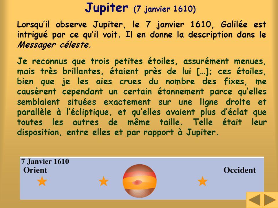 Jupiter (7 janvier 1610) Lorsquil observe Jupiter, le 7 janvier 1610, Galilée est intrigué par ce quil voit. Il en donne la description dans le Messag
