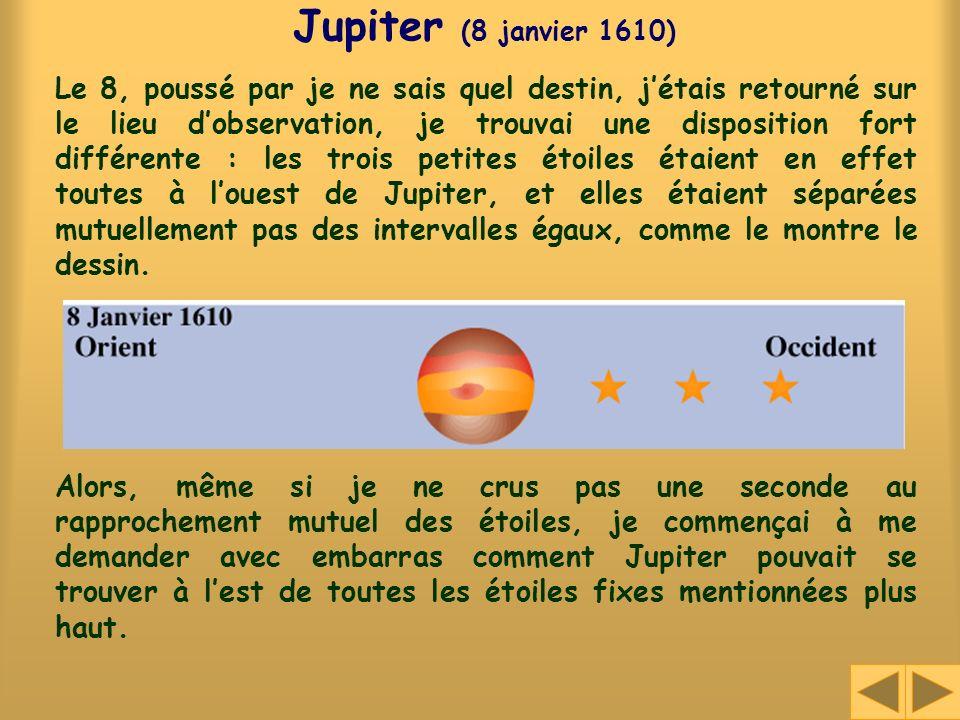 Jupiter (8 janvier 1610) Le 8, poussé par je ne sais quel destin, jétais retourné sur le lieu dobservation, je trouvai une disposition fort différente