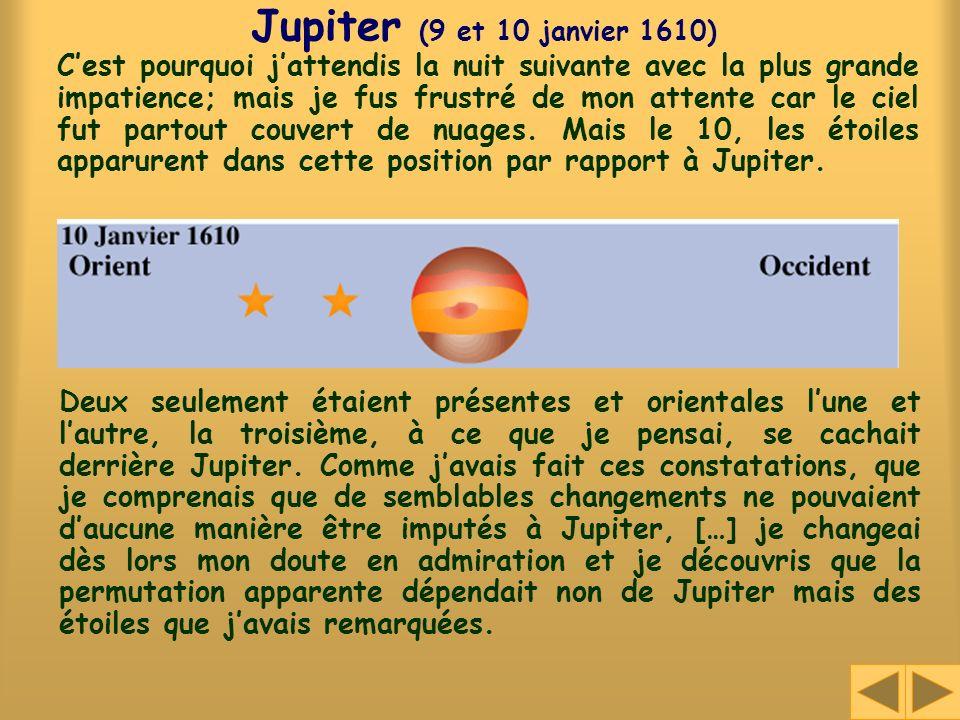 Jupiter (9 et 10 janvier 1610) Cest pourquoi jattendis la nuit suivante avec la plus grande impatience; mais je fus frustré de mon attente car le ciel