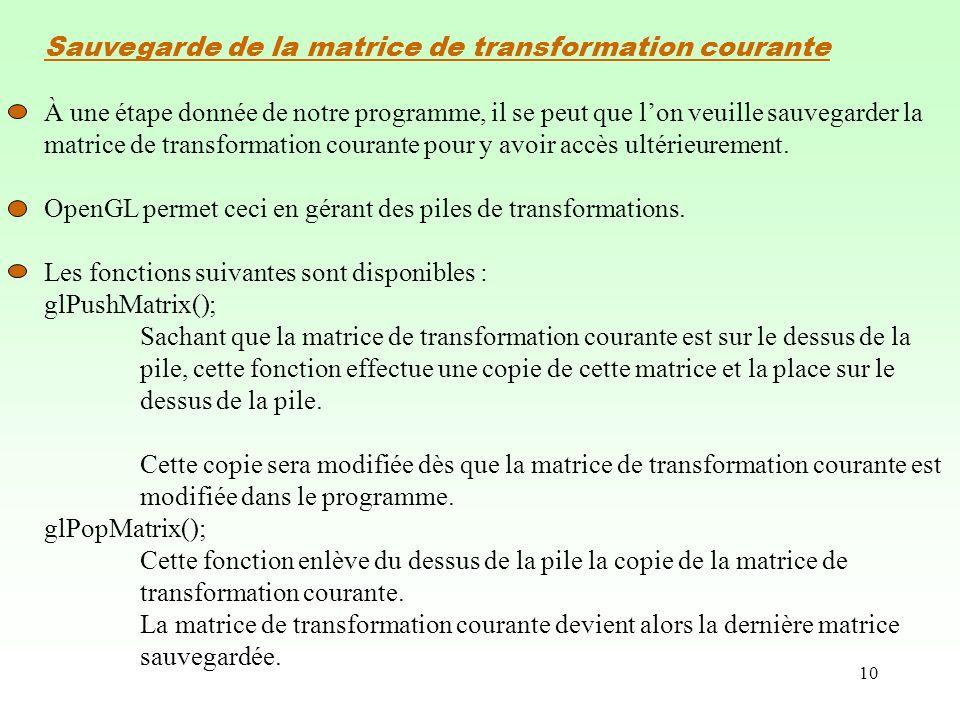 10 Sauvegarde de la matrice de transformation courante À une étape donnée de notre programme, il se peut que lon veuille sauvegarder la matrice de transformation courante pour y avoir accès ultérieurement.