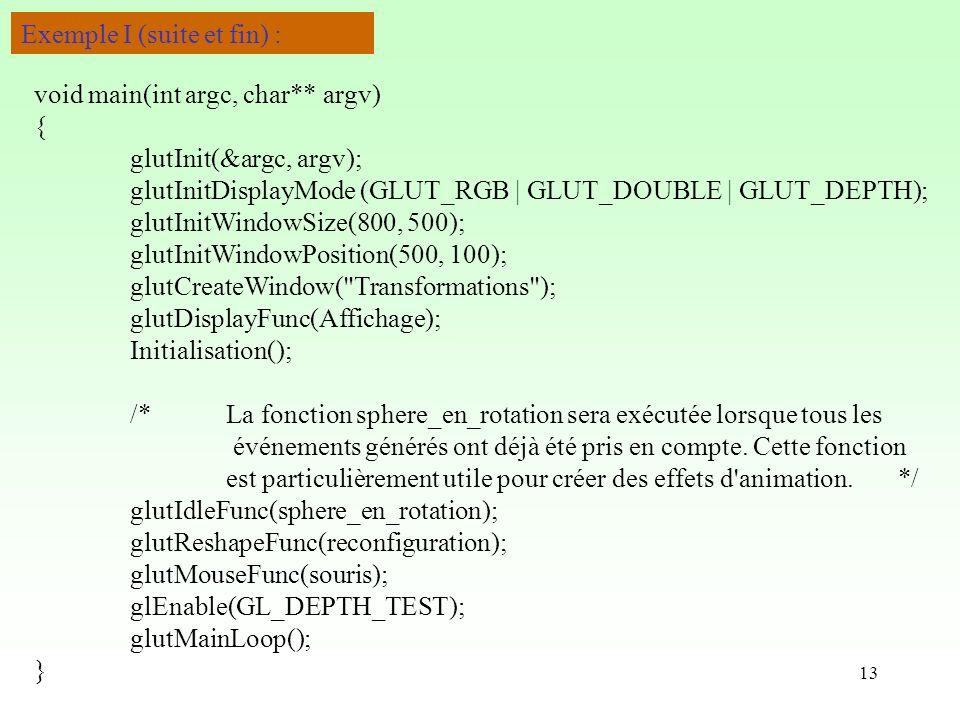 13 Exemple I (suite et fin) : void main(int argc, char** argv) { glutInit(&argc, argv); glutInitDisplayMode (GLUT_RGB | GLUT_DOUBLE | GLUT_DEPTH); glutInitWindowSize(800, 500); glutInitWindowPosition(500, 100); glutCreateWindow( Transformations ); glutDisplayFunc(Affichage); Initialisation(); /*La fonction sphere_en_rotation sera exécutée lorsque tous les événements générés ont déjà été pris en compte.