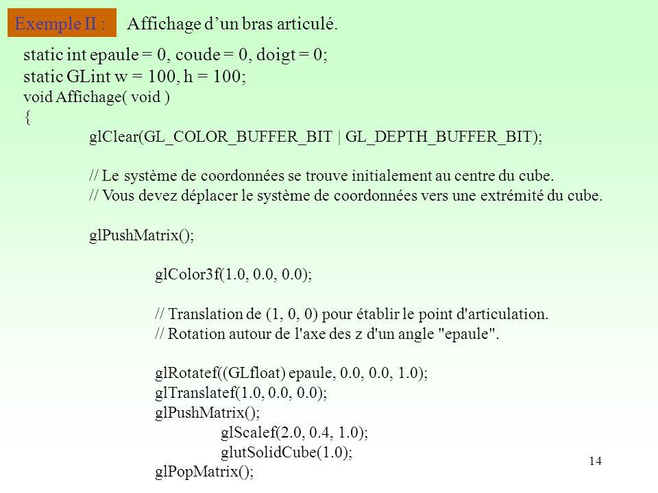 14 Exemple II : void Affichage( void ) { glClear(GL_COLOR_BUFFER_BIT | GL_DEPTH_BUFFER_BIT); // Le système de coordonnées se trouve initialement au centre du cube.