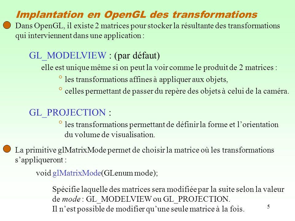 5 Implantation en OpenGL des transformations Dans OpenGL, il existe 2 matrices pour stocker la résultante des transformations qui interviennent dans une application : GL_MODELVIEW : (par défaut) elle est unique même si on peut la voir comme le produit de 2 matrices : ° les transformations affines à appliquer aux objets, ° celles permettant de passer du repère des objets à celui de la caméra.