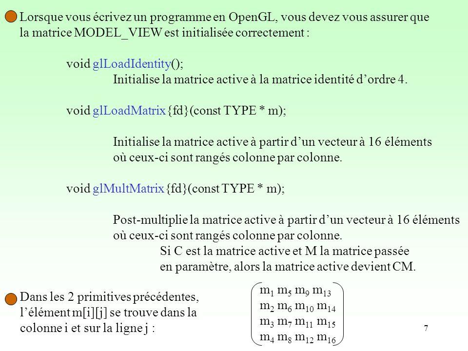 7 Lorsque vous écrivez un programme en OpenGL, vous devez vous assurer que la matrice MODEL_VIEW est initialisée correctement : void glLoadIdentity(); Initialise la matrice active à la matrice identité dordre 4.