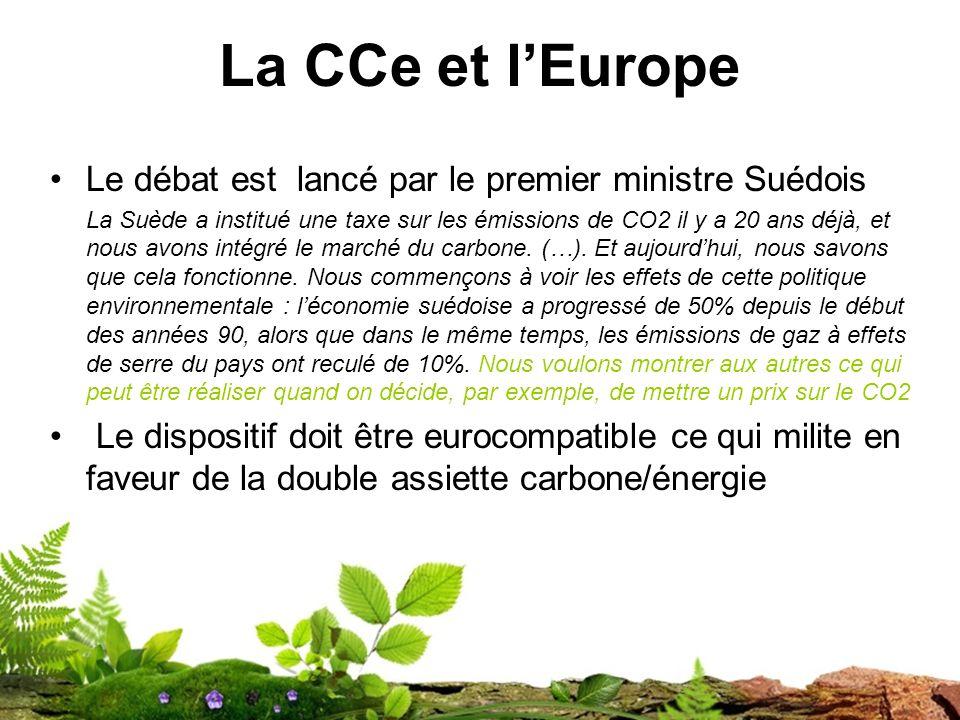 La CCe et lEurope Le débat est lancé par le premier ministre Suédois La Suède a institué une taxe sur les émissions de CO2 il y a 20 ans déjà, et nous avons intégré le marché du carbone.