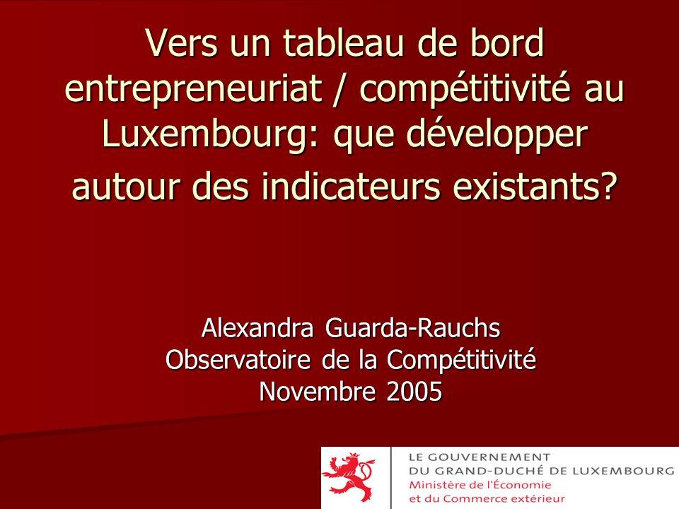 Alexandra Guarda-Rauchs Observatoire de la Compétitivité Novembre 2005 Vers un tableau de bord entrepreneuriat / compétitivité au Luxembourg: que déve