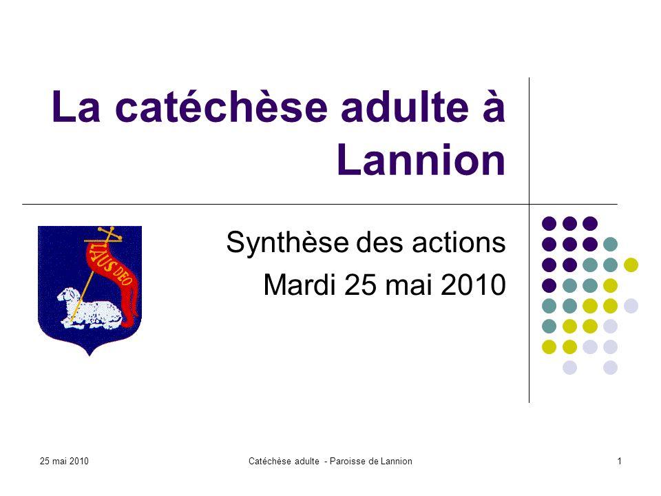 25 mai 2010Catéchèse adulte - Paroisse de Lannion1 La catéchèse adulte à Lannion Synthèse des actions Mardi 25 mai 2010