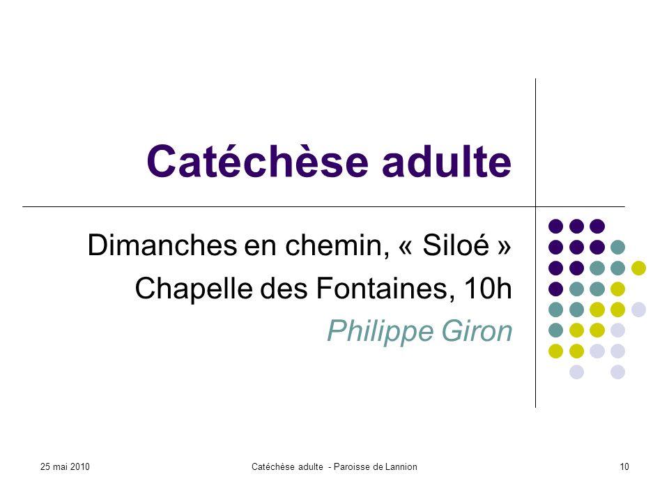 25 mai 2010Catéchèse adulte - Paroisse de Lannion10 Catéchèse adulte Dimanches en chemin, « Siloé » Chapelle des Fontaines, 10h Philippe Giron