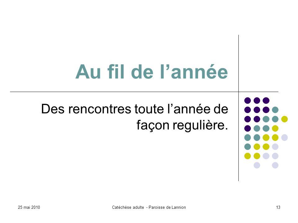 25 mai 2010Catéchèse adulte - Paroisse de Lannion13 Au fil de lannée Des rencontres toute lannée de façon regulière.