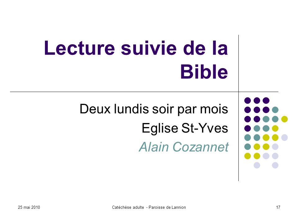 25 mai 2010Catéchèse adulte - Paroisse de Lannion17 Lecture suivie de la Bible Deux lundis soir par mois Eglise St-Yves Alain Cozannet