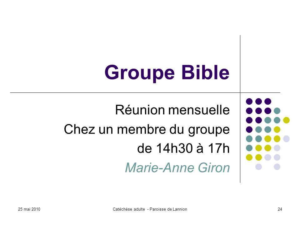 25 mai 2010Catéchèse adulte - Paroisse de Lannion24 Groupe Bible Réunion mensuelle Chez un membre du groupe de 14h30 à 17h Marie-Anne Giron