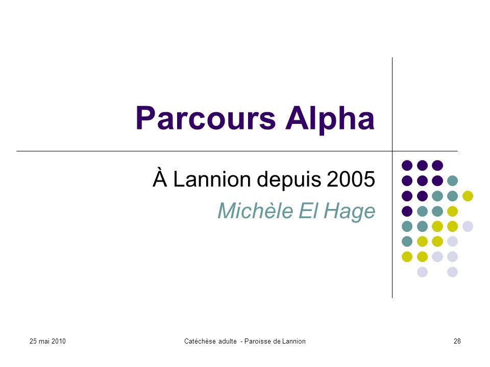 25 mai 2010Catéchèse adulte - Paroisse de Lannion28 Parcours Alpha À Lannion depuis 2005 Michèle El Hage