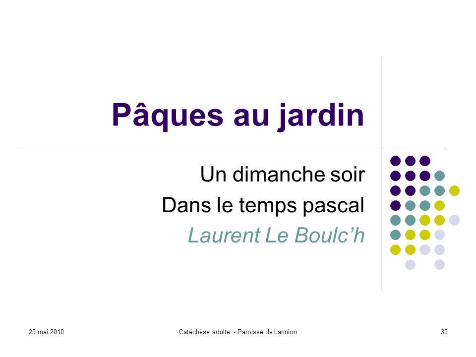 25 mai 2010Catéchèse adulte - Paroisse de Lannion35 Pâques au jardin Un dimanche soir Dans le temps pascal Laurent Le Boulch