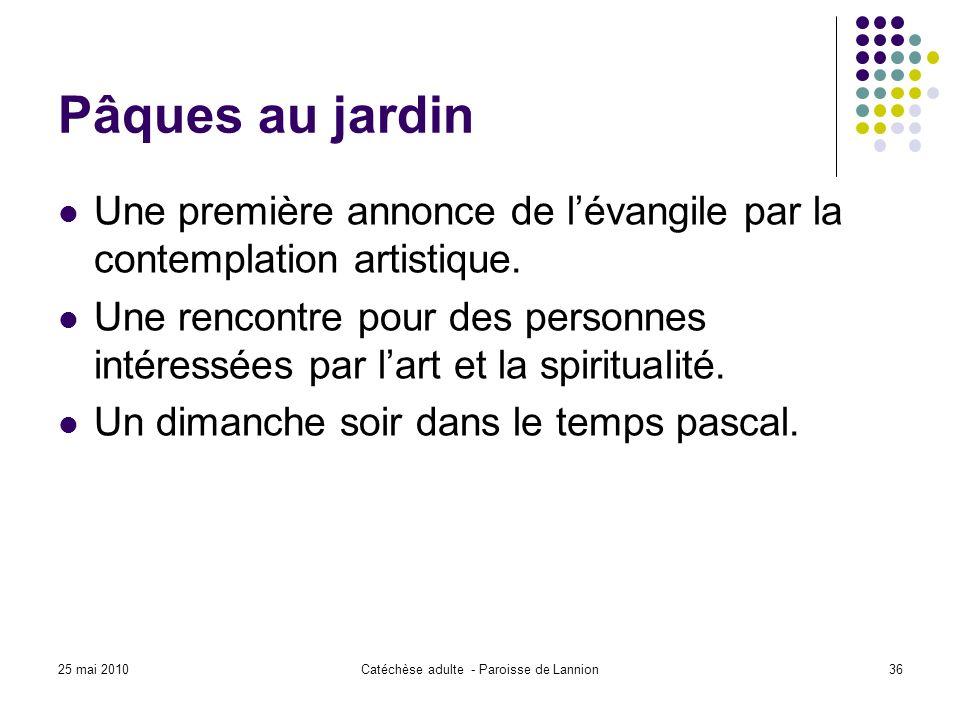 25 mai 2010Catéchèse adulte - Paroisse de Lannion36 Pâques au jardin Une première annonce de lévangile par la contemplation artistique.