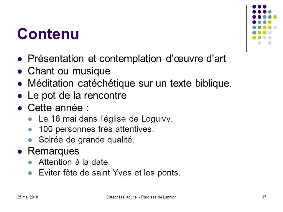 25 mai 2010Catéchèse adulte - Paroisse de Lannion37 Contenu Présentation et contemplation dœuvre dart Chant ou musique Méditation catéchétique sur un texte biblique.