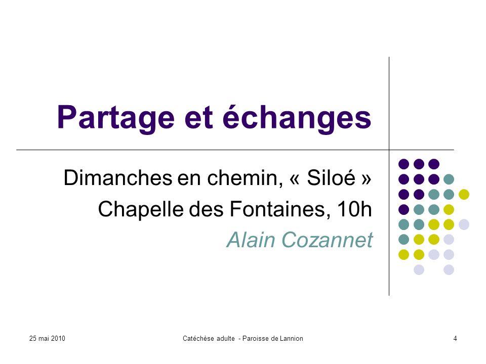 25 mai 2010Catéchèse adulte - Paroisse de Lannion4 Partage et échanges Dimanches en chemin, « Siloé » Chapelle des Fontaines, 10h Alain Cozannet
