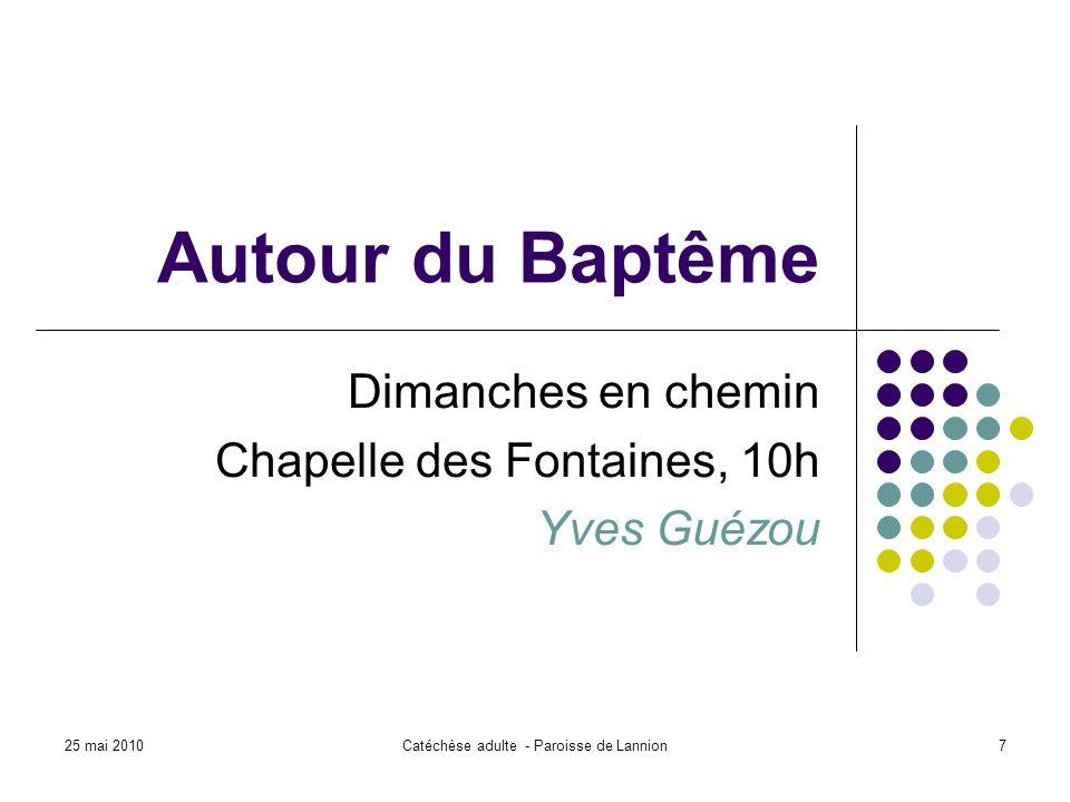 25 mai 2010Catéchèse adulte - Paroisse de Lannion7 Autour du Baptême Dimanches en chemin Chapelle des Fontaines, 10h Yves Guézou