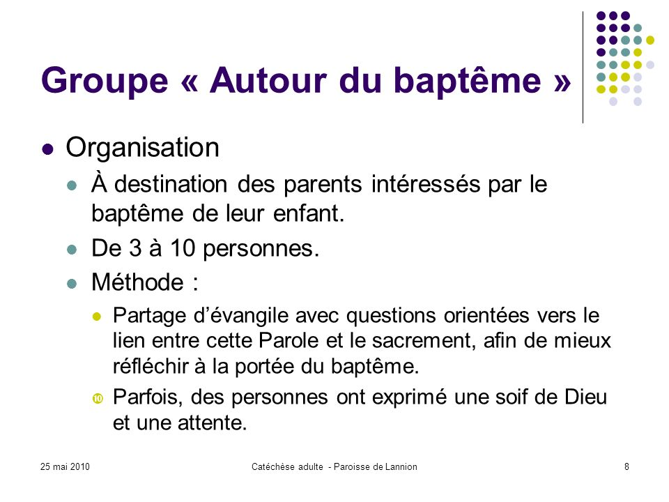 25 mai 2010Catéchèse adulte - Paroisse de Lannion8 Groupe « Autour du baptême » Organisation À destination des parents intéressés par le baptême de leur enfant.