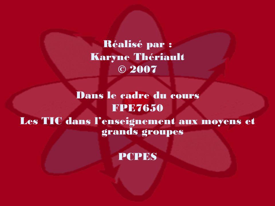 Réalisé par : Karyne Thériault © 2007 Dans le cadre du cours FPE7650 Les TIC dans lenseignement aux moyens et grands groupes PCPES