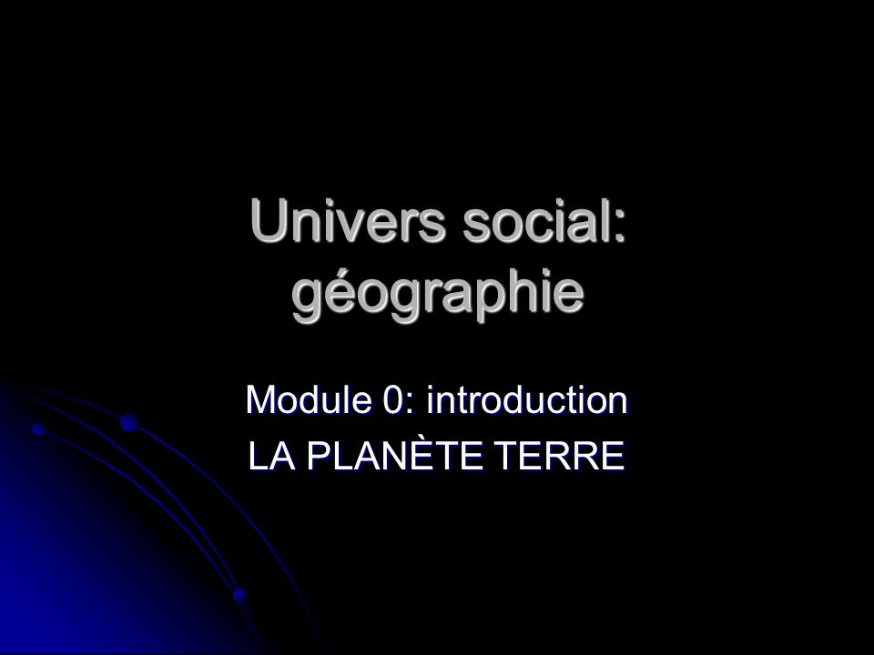 Univers social: géographie Module 0: introduction LA PLANÈTE TERRE