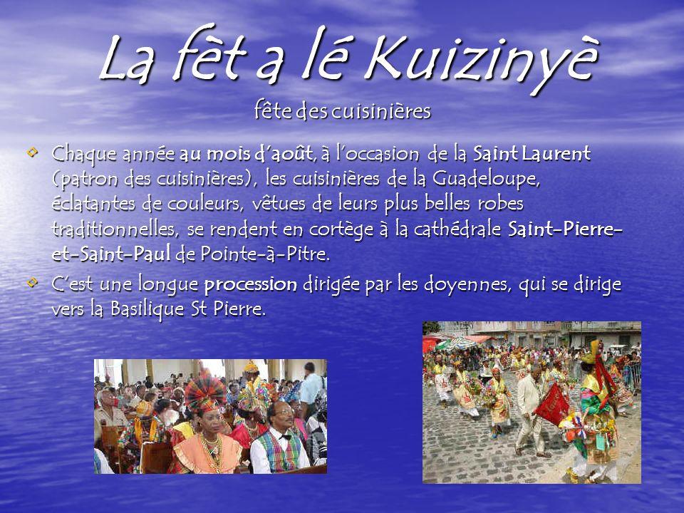 La fèt a lé Kuizinyè fête des cuisinières Chaque année au mois daoût, à loccasion de la Saint Laurent (patron des cuisinières), les cuisinières de la Guadeloupe, éclatantes de couleurs, vêtues de leurs plus belles robes traditionnelles, se rendent en cortège à la cathédrale Saint-Pierre- et-Saint-Paul de Pointe-à-Pitre.