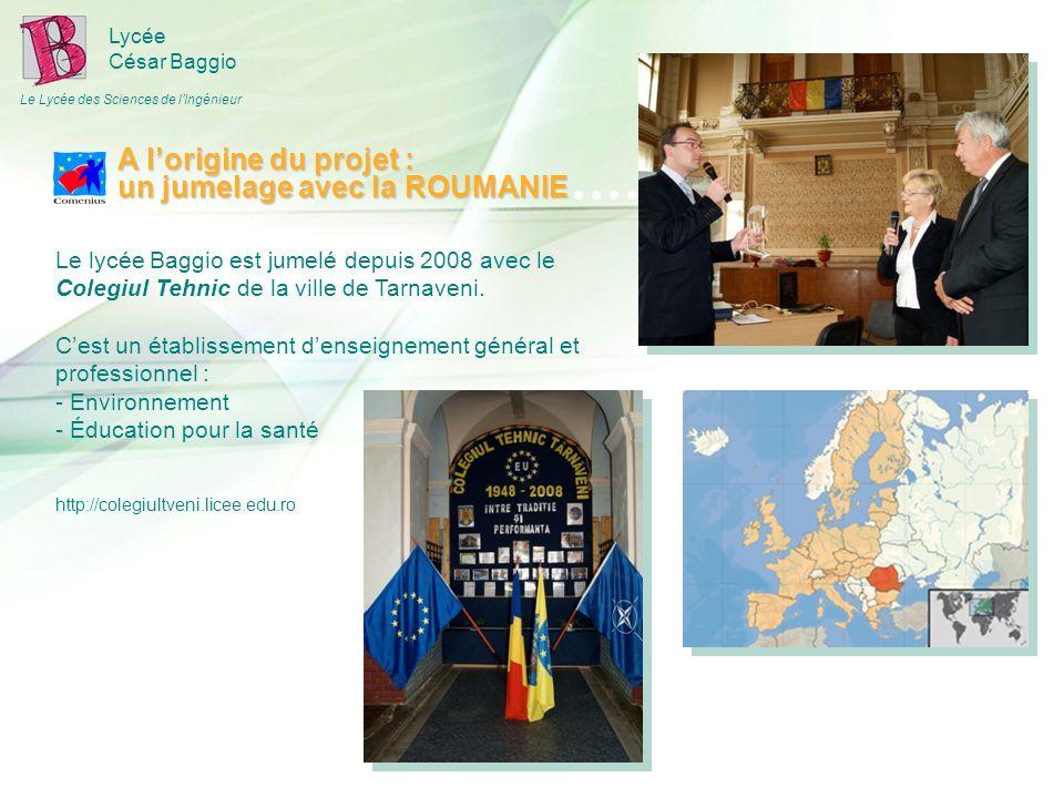 Lycée César Baggio Le Lycée des Sciences de lIngénieur A lorigine du projet : un jumelage avec la ROUMANIE Le lycée Baggio est jumelé depuis 2008 avec le Colegiul Tehnic de la ville de Tarnaveni.