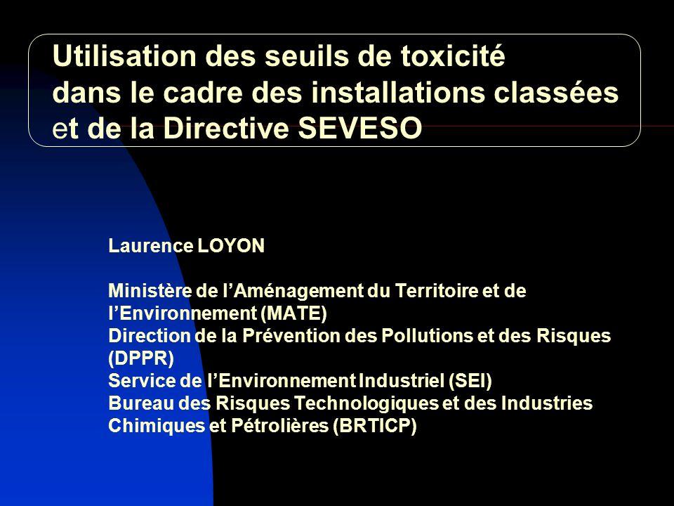 Laurence LOYON Ministère de lAménagement du Territoire et de lEnvironnement (MATE) Direction de la Prévention des Pollutions et des Risques (DPPR) Service de lEnvironnement Industriel (SEI) Bureau des Risques Technologiques et des Industries Chimiques et Pétrolières (BRTICP) Utilisation des seuils de toxicité dans le cadre des installations classées et de la Directive SEVESO