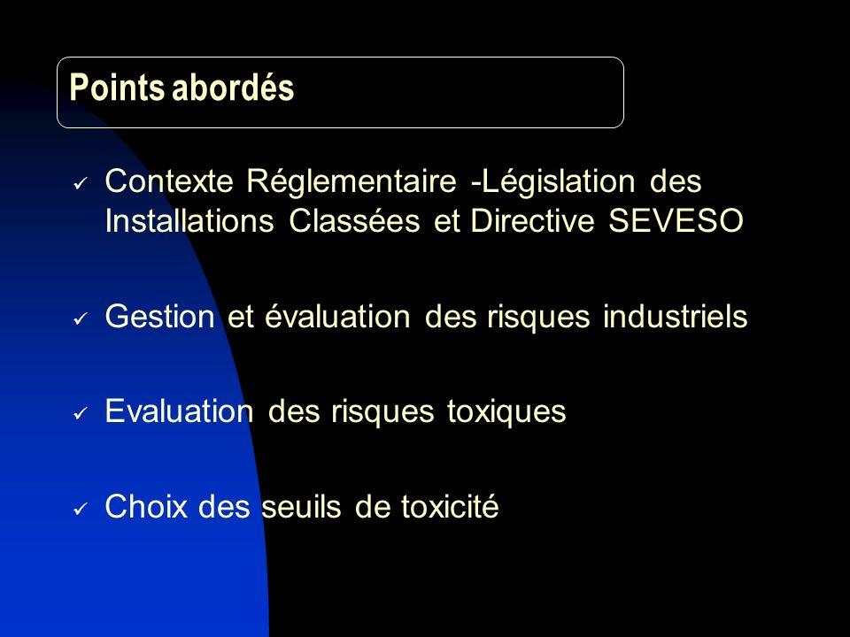 Points abordés Contexte Réglementaire -Législation des Installations Classées et Directive SEVESO Gestion et évaluation des risques industriels Evaluation des risques toxiques Choix des seuils de toxicité