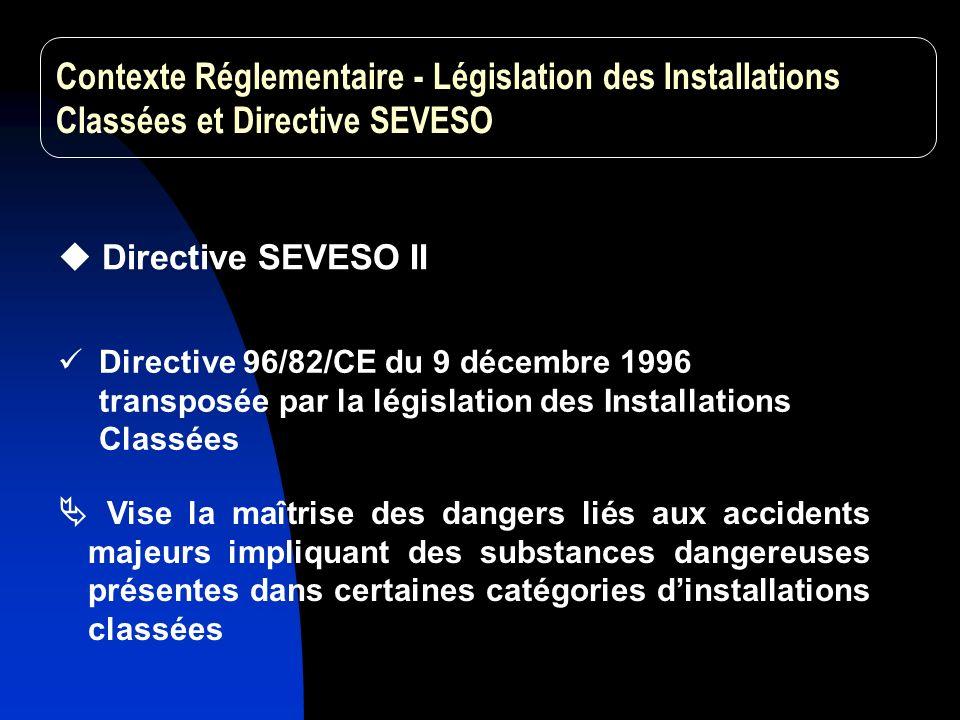 Vise la maîtrise des dangers liés aux accidents majeurs impliquant des substances dangereuses présentes dans certaines catégories dinstallations classées Directive SEVESO II Directive 96/82/CE du 9 décembre 1996 transposée par la législation des Installations Classées Contexte Réglementaire - Législation des Installations Classées et Directive SEVESO