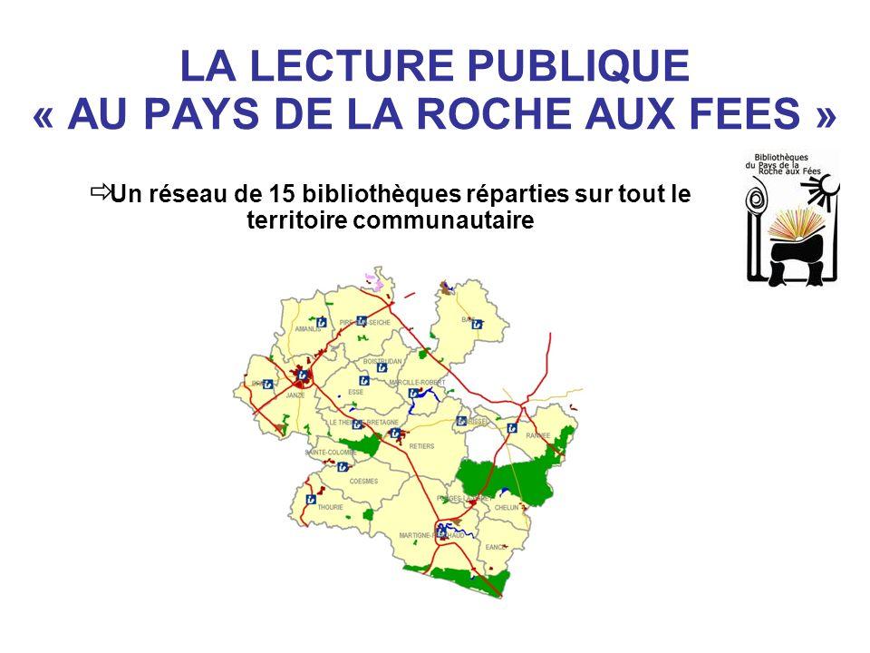 LA LECTURE PUBLIQUE « AU PAYS DE LA ROCHE AUX FEES » Un réseau de 15 bibliothèques réparties sur tout le territoire communautaire