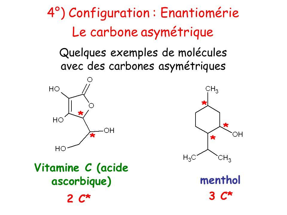 Vitamine C (acide ascorbique) 2 C* menthol 3 C* * * * * * 4°) Configuration : Enantiomérie Le carbone asymétrique Quelques exemples de molécules avec