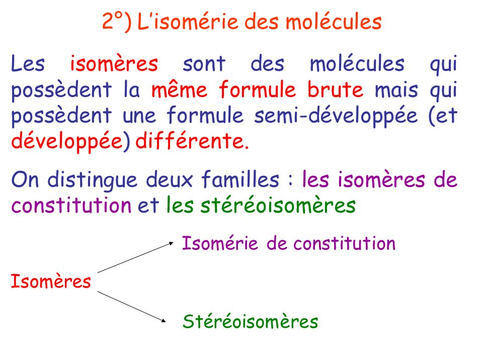 Les isomères sont des molécules qui possèdent la même formule brute mais qui possèdent une formule semi-développée (et développée) différente. On dist