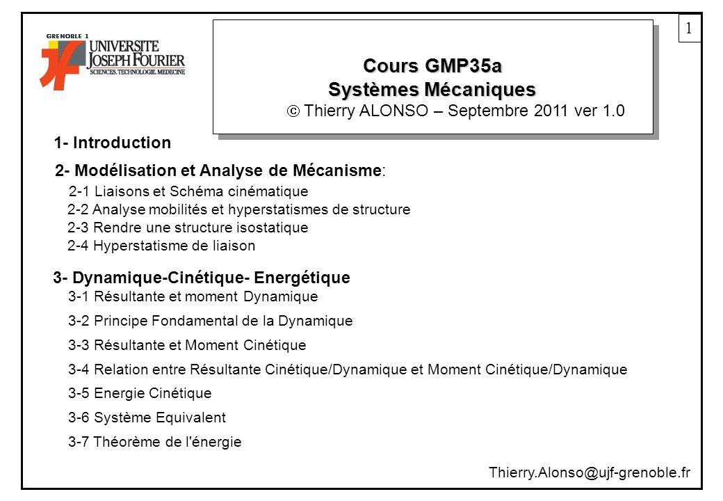 Cours GMP35a Systèmes Mécaniques 1 Thierry ALONSO – Septembre 2011 ver 1.0 1- Introduction 2- Modélisation et Analyse de Mécanisme: 2-1 Liaisons et Schéma cinématique 2-2 Analyse mobilités et hyperstatismes de structure 2-3 Rendre une structure isostatique 2-4 Hyperstatisme de liaison 3- Dynamique-Cinétique- Energétique 3-1 Résultante et moment Dynamique 3-2 Principe Fondamental de la Dynamique 3-3 Résultante et Moment Cinétique 3-4 Relation entre Résultante Cinétique/Dynamique et Moment Cinétique/Dynamique 3-5 Energie Cinétique 3-6 Système Equivalent 3-7 Théorème de l énergie Thierry.Alonso@ujf-grenoble.fr