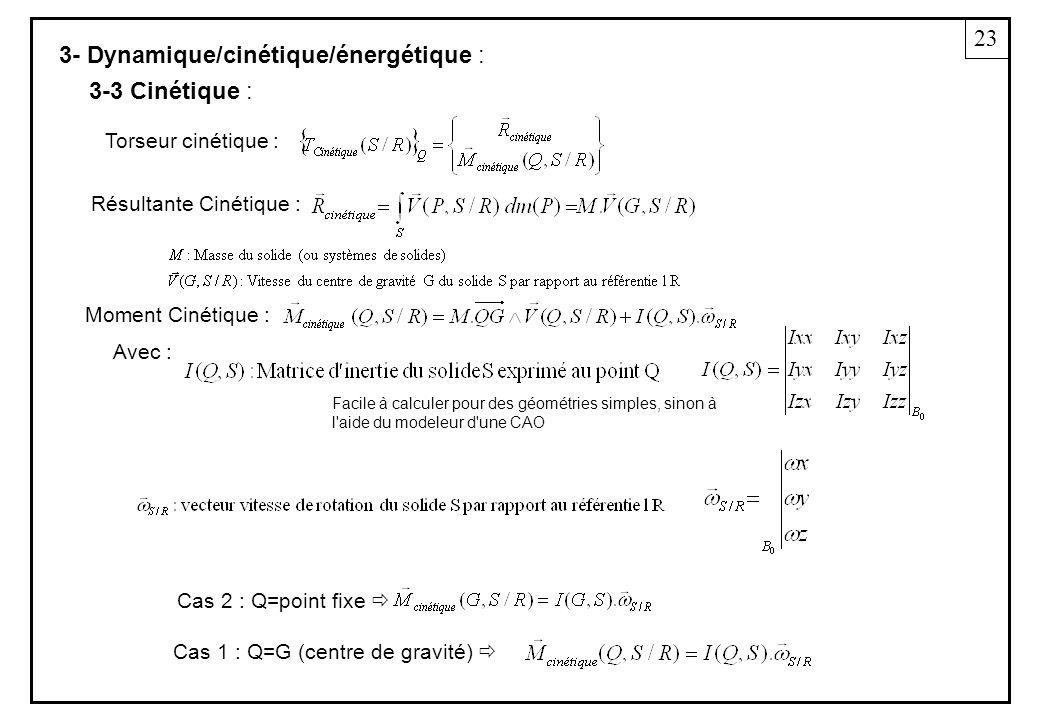 3- Dynamique/cinétique/énergétique : Torseur cinétique : Résultante Cinétique : Moment Cinétique : 3-3 Cinétique : Cas 1 : Q=G (centre de gravité) Cas 2 : Q=point fixe 23 Avec : Facile à calculer pour des géométries simples, sinon à l aide du modeleur d une CAO