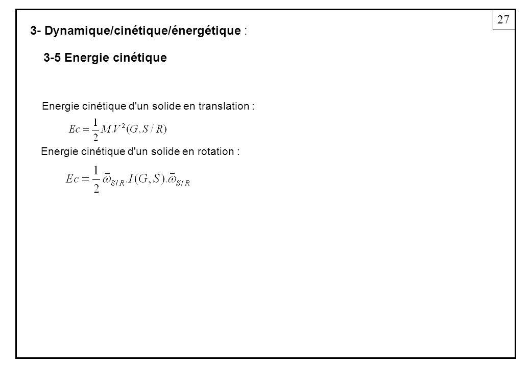 3- Dynamique/cinétique/énergétique : Energie cinétique d'un solide en translation : Energie cinétique d'un solide en rotation : 27 3-5 Energie cinétiq