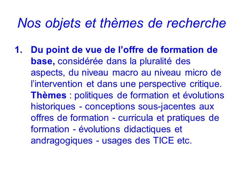 Nos objets et thèmes de recherche 1.Du point de vue de loffre de formation de base, considérée dans la pluralité des aspects, du niveau macro au niveau micro de lintervention et dans une perspective critique.