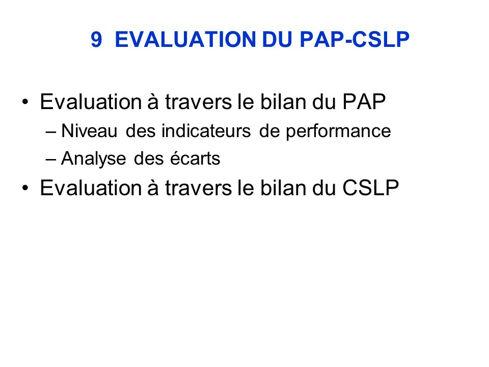 9 EVALUATION DU PAP-CSLP Evaluation à travers le bilan du PAP –Niveau des indicateurs de performance –Analyse des écarts Evaluation à travers le bilan