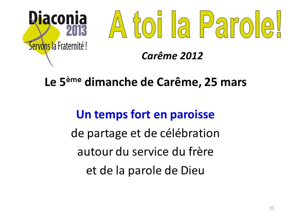 10 Le 5 ème dimanche de Carême, 25 mars Un temps fort en paroisse de partage et de célébration autour du service du frère et de la parole de Dieu Carême 2012
