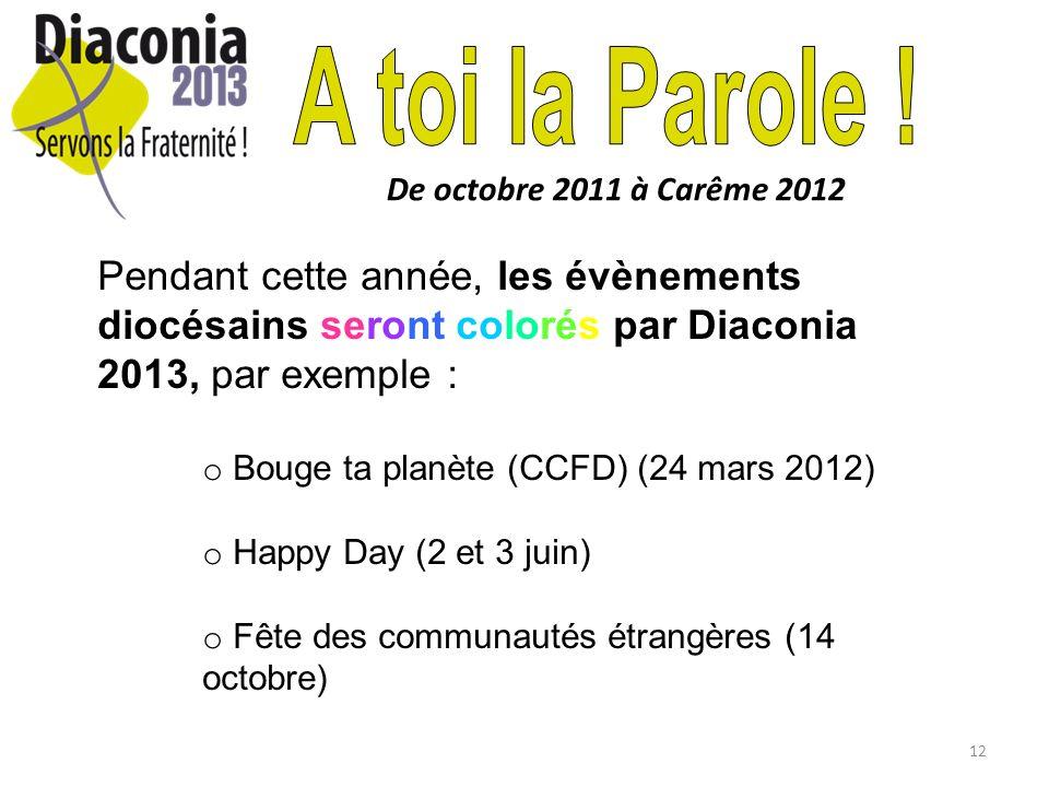 12 De octobre 2011 à Carême 2012 Pendant cette année, les évènements diocésains seront colorés par Diaconia 2013, par exemple : o Bouge ta planète (CC