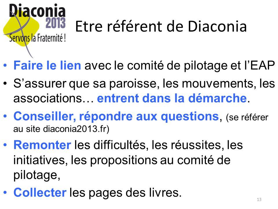 13 Etre référent de Diaconia Faire le lien avec le comité de pilotage et lEAP Sassurer que sa paroisse, les mouvements, les associations… entrent dans la démarche.