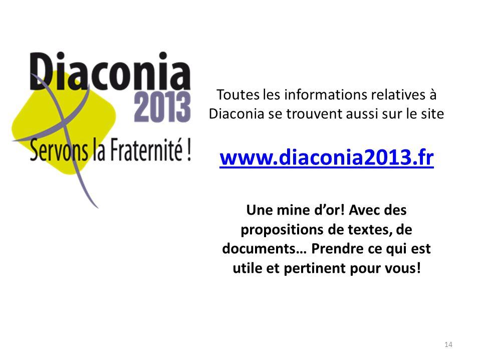 14 Toutes les informations relatives à Diaconia se trouvent aussi sur le site www.diaconia2013.fr Une mine dor! Avec des propositions de textes, de do