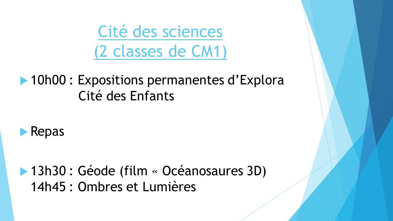 Cité des sciences (2 classes de CM1) 10h00 : Expositions permanentes dExplora Cité des Enfants Repas 13h30 : Géode (film « Océanosaures 3D) 14h45 : Om