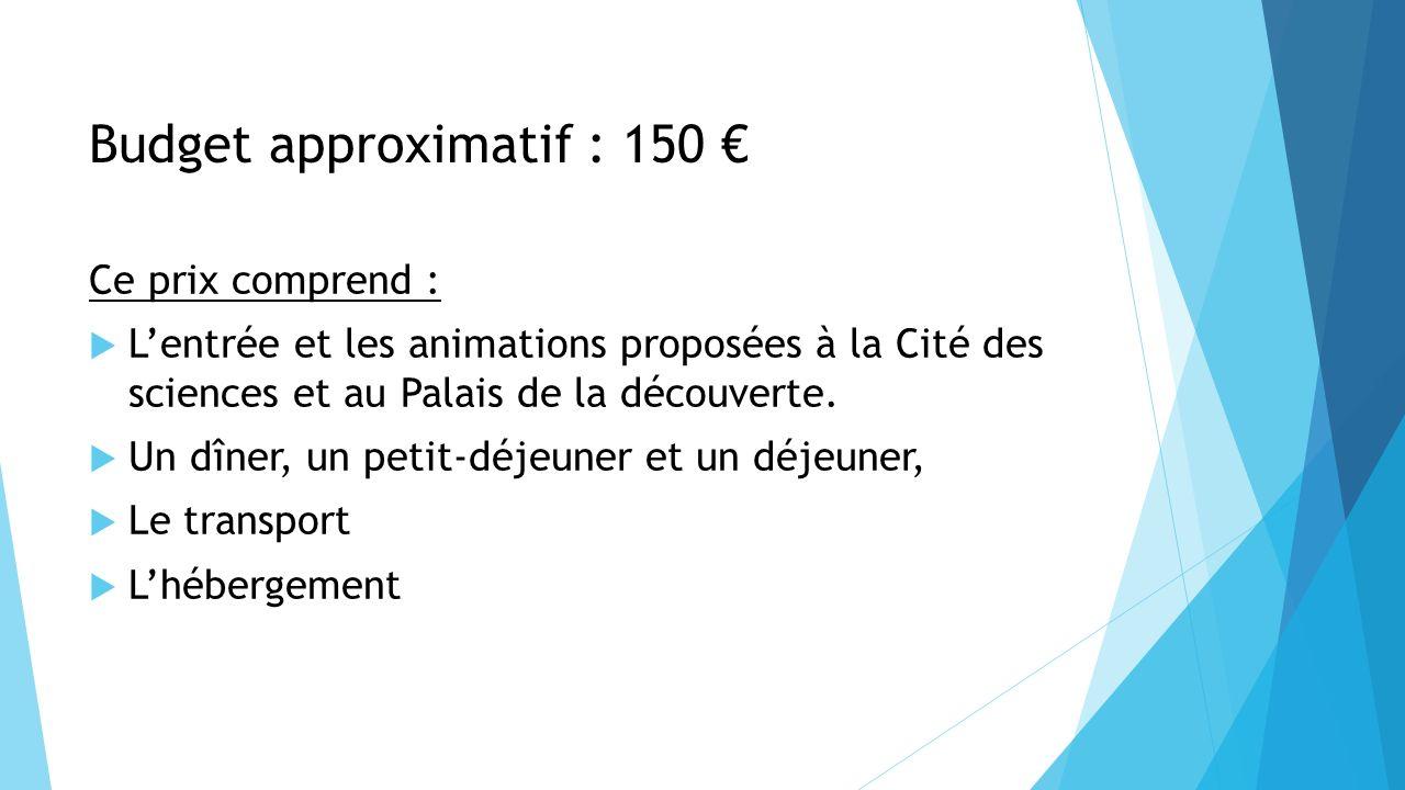 Budget approximatif : 150 Ce prix comprend : Lentrée et les animations proposées à la Cité des sciences et au Palais de la découverte. Un dîner, un pe