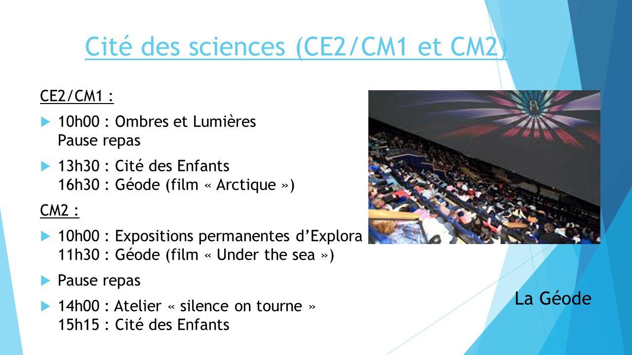 Cité des sciences (CE2/CM1 et CM2) La Géode CE2/CM1 : 10h00 : Ombres et Lumières Pause repas 13h30 : Cité des Enfants 16h30 : Géode (film « Arctique »